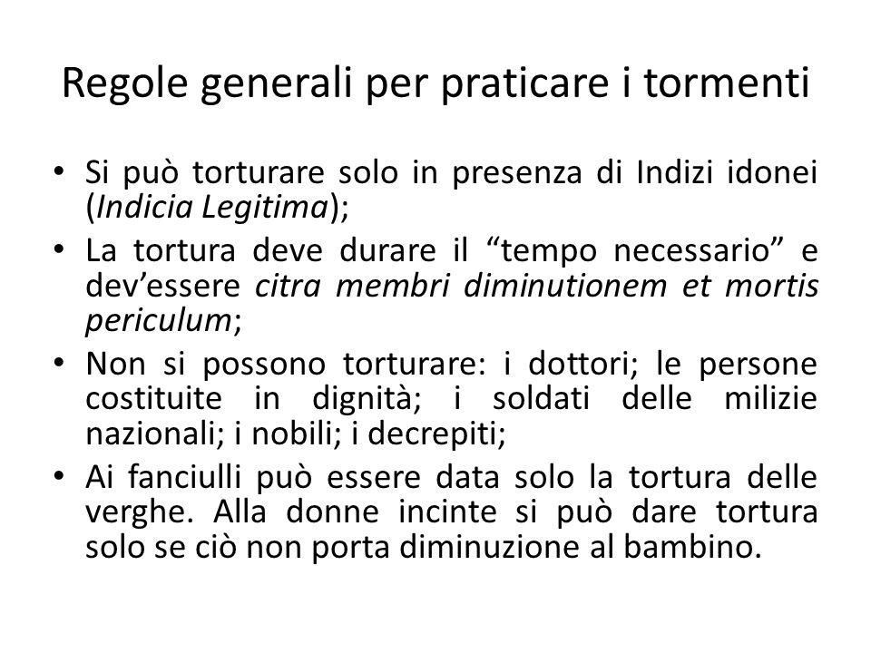 Regole generali per praticare i tormenti Si può torturare solo in presenza di Indizi idonei (Indicia Legitima); La tortura deve durare il tempo necess
