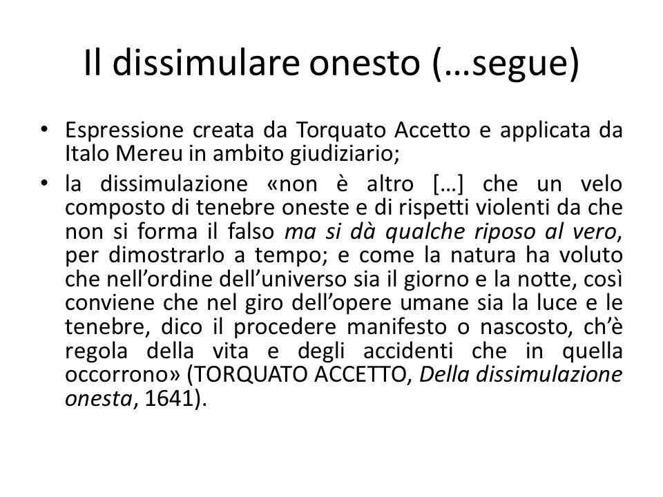 Il dissimulare onesto (…segue) Espressione creata da Torquato Accetto e applicata da Italo Mereu in ambito giudiziario; la dissimulazione «non è altro