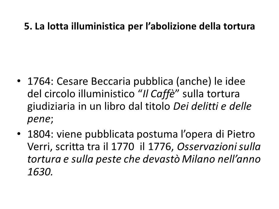 5. La lotta illuministica per labolizione della tortura 1764: Cesare Beccaria pubblica (anche) le idee del circolo illuministico Il Caffè sulla tortur