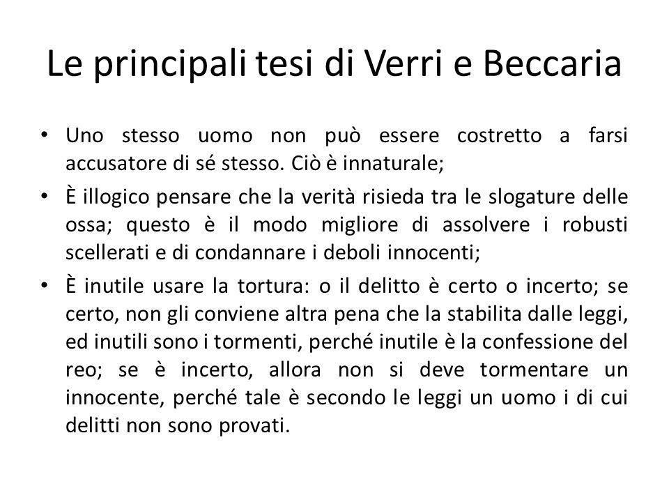 Le principali tesi di Verri e Beccaria Uno stesso uomo non può essere costretto a farsi accusatore di sé stesso. Ciò è innaturale; È illogico pensare