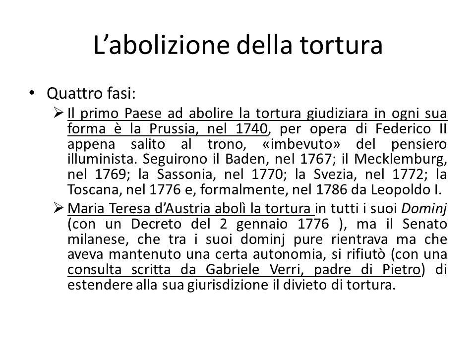 Labolizione della tortura Quattro fasi: Il primo Paese ad abolire la tortura giudiziara in ogni sua forma è la Prussia, nel 1740, per opera di Federic