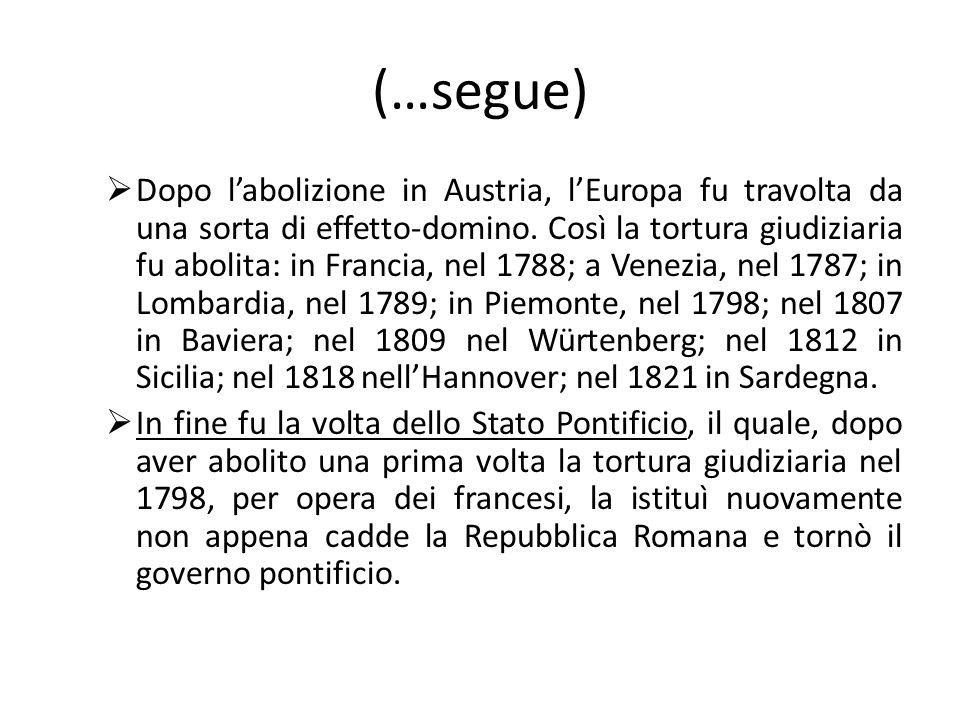 (…segue) Dopo labolizione in Austria, lEuropa fu travolta da una sorta di effetto-domino. Così la tortura giudiziaria fu abolita: in Francia, nel 1788