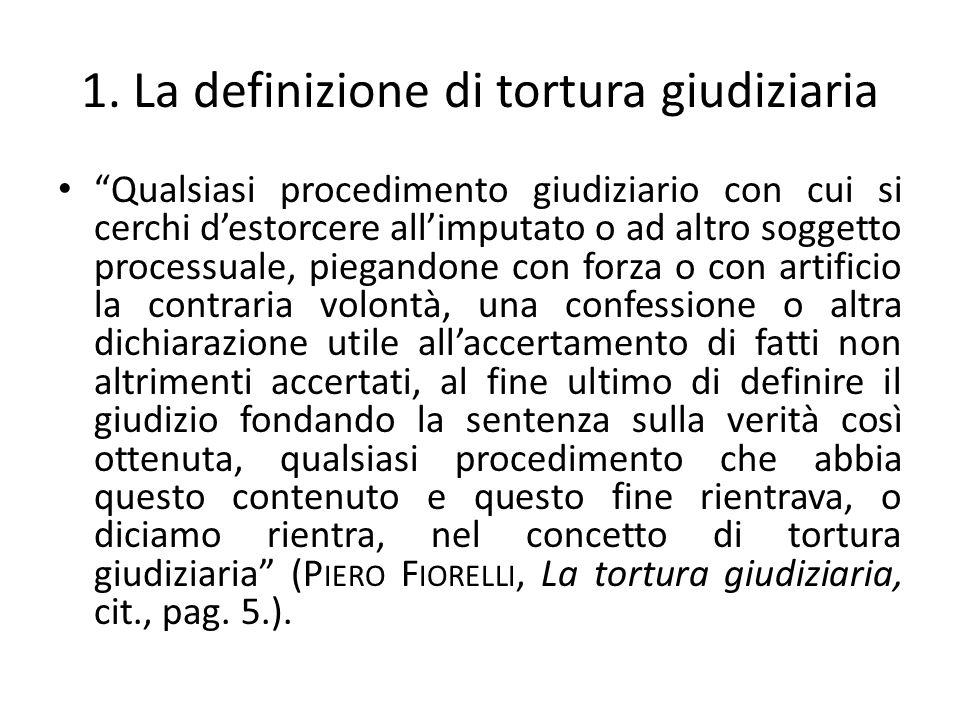 1. La definizione di tortura giudiziaria Qualsiasi procedimento giudiziario con cui si cerchi destorcere allimputato o ad altro soggetto processuale,