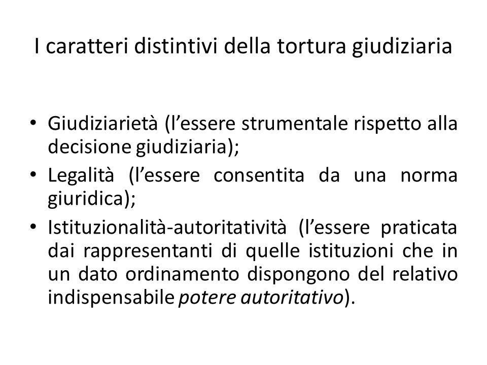 I caratteri distintivi della tortura giudiziaria Giudiziarietà (lessere strumentale rispetto alla decisione giudiziaria); Legalità (lessere consentita