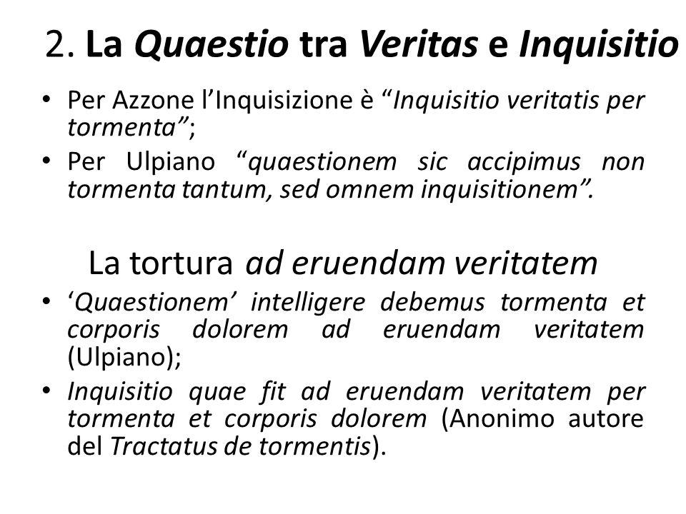 2. La Quaestio tra Veritas e Inquisitio Per Azzone lInquisizione è Inquisitio veritatis per tormenta; Per Ulpiano quaestionem sic accipimus non tormen