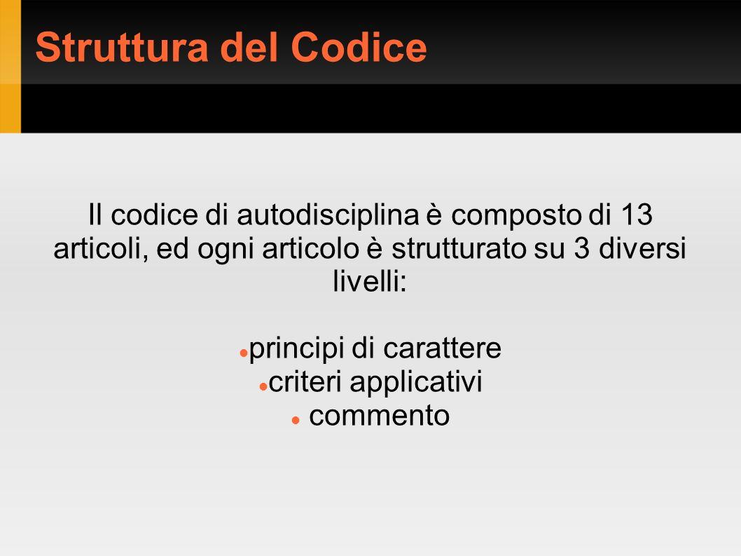 Struttura del Codice Il codice di autodisciplina è composto di 13 articoli, ed ogni articolo è strutturato su 3 diversi livelli: principi di carattere criteri applicativi commento