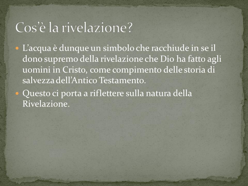 Lacqua è dunque un simbolo che racchiude in se il dono supremo della rivelazione che Dio ha fatto agli uomini in Cristo, come compimento delle storia
