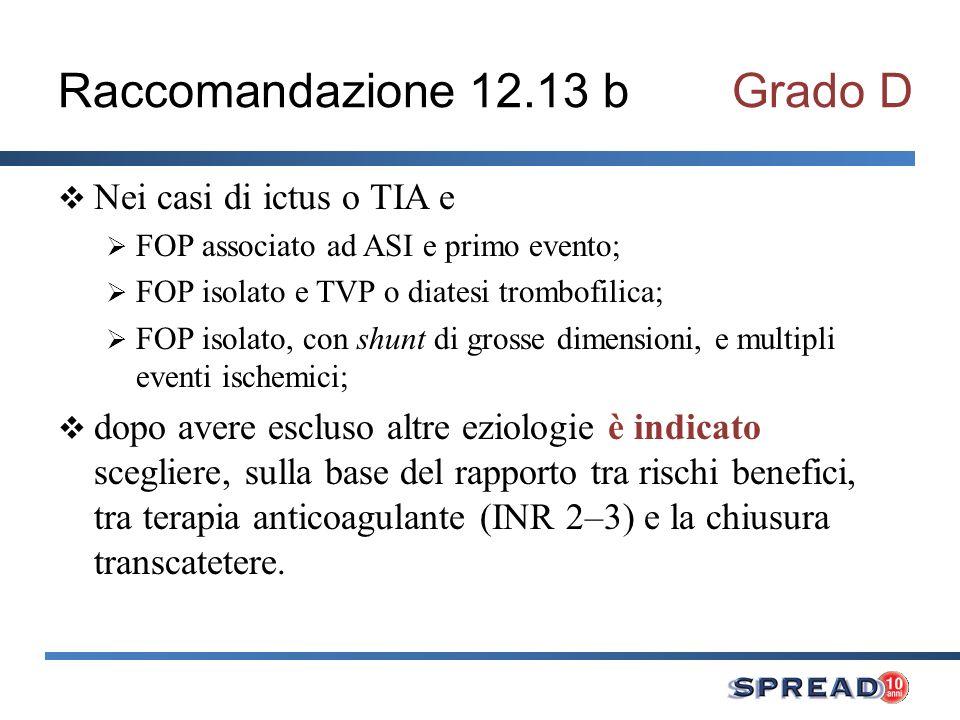 Raccomandazione 12.13 bGrado D Nei casi di ictus o TIA e FOP associato ad ASI e primo evento; FOP isolato e TVP o diatesi trombofilica; FOP isolato, c