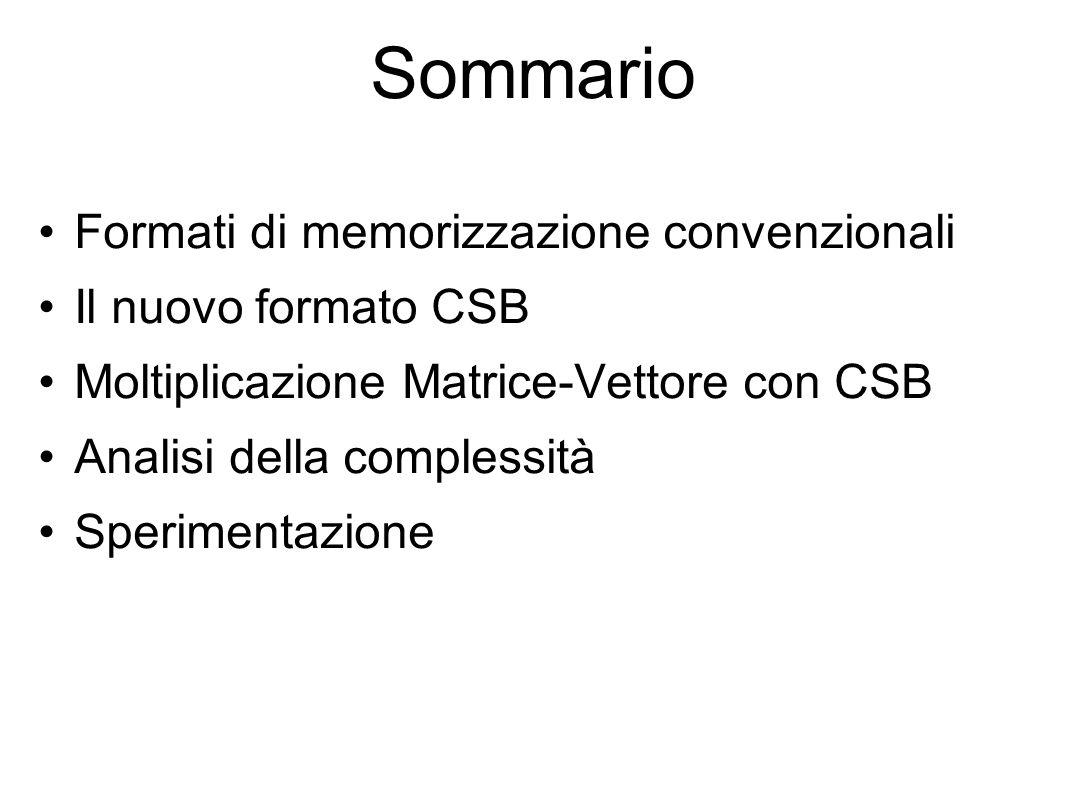 Formati convenzionali: CSR Analizziamo alcuni formati di memorizzazione convenzionali Consideriamo matrici sparse n×n con nnz elementi non nulli CSR - Compressed Sparse Rows o Memorizzazione per righe o Efficiente: memorizza n+nnz indici o puntatori per matrici sparse n×n con nnz elementi non nulli o Adatto per y Ax o Non adatto per y A T x
