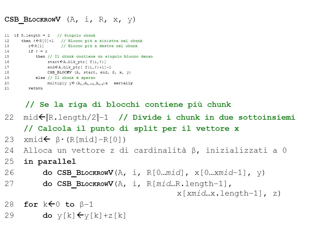 CSB_B LOCKROW V (A, i, R, x, y) 11 if R.length = 2 // Singolo chunk 12 then R[0]+1 // Blocco più a sinistra nel chunk 13 r R[1] // Blocco più a destra nel chunk 14 if = r 15 then // Il chunk contiene un singolo blocco denso 16 start A.blk_ptr[ f(i,)] 17 end A.blk_ptr[ f(i,)+1]1 18 CSB_BLOCKV (A, start, end, β, x, y) 19 else // Il chunk è sparso 20 multiply y (A i, A i,+1… A i,r )x serially 21 return // Se la riga di blocchi contiene più chunk 22 mid R.length/2 1 // Divide i chunk in due sottoinsiemi // Calcola il punto di split per il vettore x 23 xmid β·(R[mid]R[0]) 24 Alloca un vettore z di cardinalità β, inizializzati a 0 25 in parallel 26 do CSB_B LOCKROW V(A, i, R[0…mid], x[0…xmid1], y) 27 do CSB_B LOCKROW V(A, i, R[mid…R.length1], x[xmid…x.length1], z) 28 for k 0 to β1 29 do y[k] y[k]+z[k]
