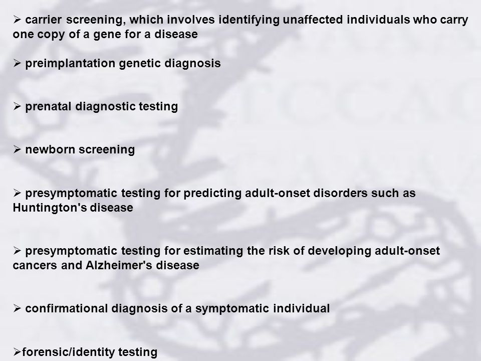 carrier screening, which involves identifying unaffected individuals who carry one copy of a gene for a disease preimplantation genetic diagnosis prenatal diagnostic testing newborn screening presymptomatic testing for predicting adult-onset disorders such as Huntington s disease presymptomatic testing for estimating the risk of developing adult-onset cancers and Alzheimer s disease confirmational diagnosis of a symptomatic individual forensic/identity testing