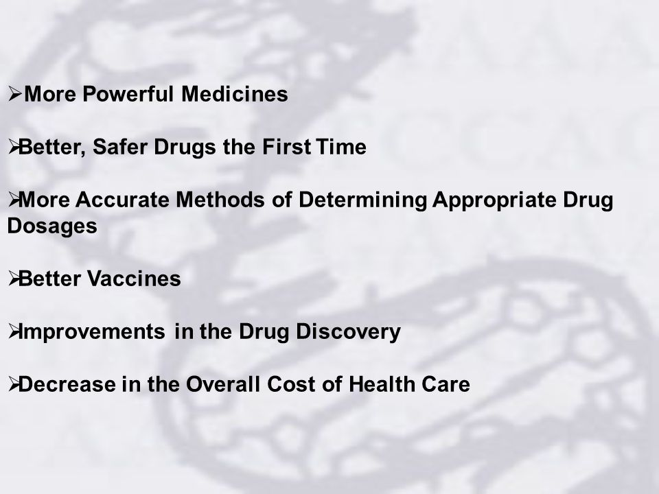 More Powerful Medicines Better, Safer Drugs the First Time More Accurate Methods of Determining Appropriate Drug Dosages Better Vaccines Improvements in the Drug Discovery Decrease in the Overall Cost of Health Care