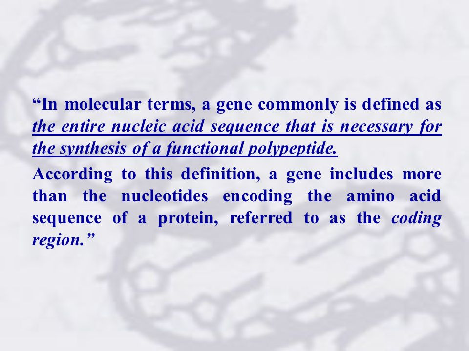 In molecular terms, a gene commonly is defined as the entire nucleic acid sequence that is necessary for the synthesis of a functional polypeptide. Ac
