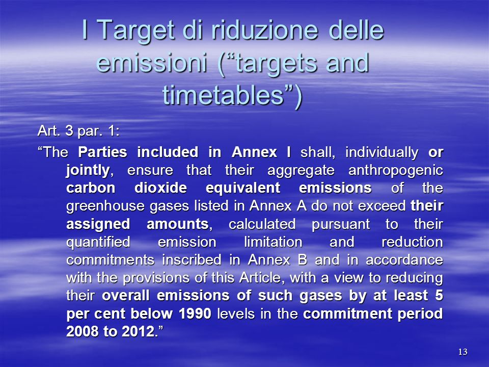 I Target di riduzione delle emissioni (targets and timetables) Art. 3 par. 1: The Parties included in Annex I shall, individually or jointly, ensure t