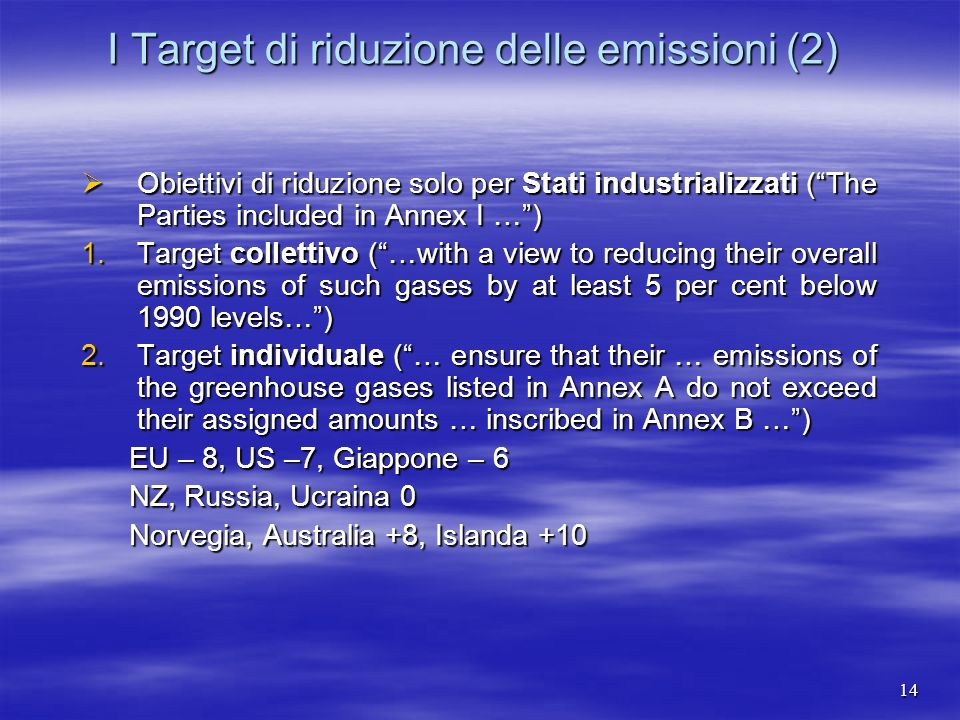 I Target di riduzione delle emissioni (2) Obiettivi di riduzione solo per Stati industrializzati (The Parties included in Annex I …) Obiettivi di riduzione solo per Stati industrializzati (The Parties included in Annex I …) 1.Target collettivo (…with a view to reducing their overall emissions of such gases by at least 5 per cent below 1990 levels…) 2.Target individuale (… ensure that their … emissions of the greenhouse gases listed in Annex A do not exceed their assigned amounts … inscribed in Annex B …) EU – 8, US –7, Giappone – 6 NZ, Russia, Ucraina 0 Norvegia, Australia +8, Islanda +10 14