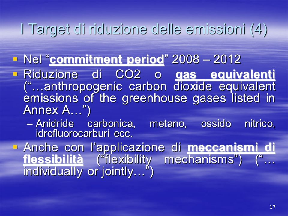 I Target di riduzione delle emissioni (4) Nel commitment period 2008 – 2012 Nel commitment period 2008 – 2012 Riduzione di CO2 o gas equivalenti (…anthropogenic carbon dioxide equivalent emissions of the greenhouse gases listed in Annex A…) Riduzione di CO2 o gas equivalenti (…anthropogenic carbon dioxide equivalent emissions of the greenhouse gases listed in Annex A…) –Anidride carbonica, metano, ossido nitrico, idrofluorocarburi ecc.