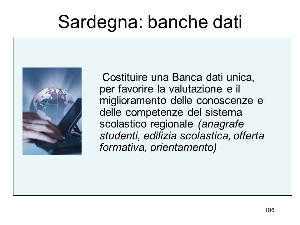 106 Sardegna: banche dati Costituire una Banca dati unica, per favorire la valutazione e il miglioramento delle conoscenze e delle competenze del sist