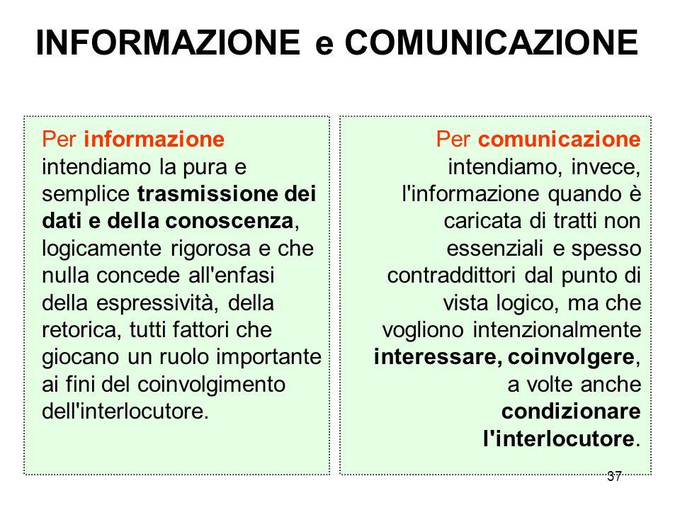 37 INFORMAZIONE e COMUNICAZIONE Per informazione intendiamo la pura e semplice trasmissione dei dati e della conoscenza, logicamente rigorosa e che nu