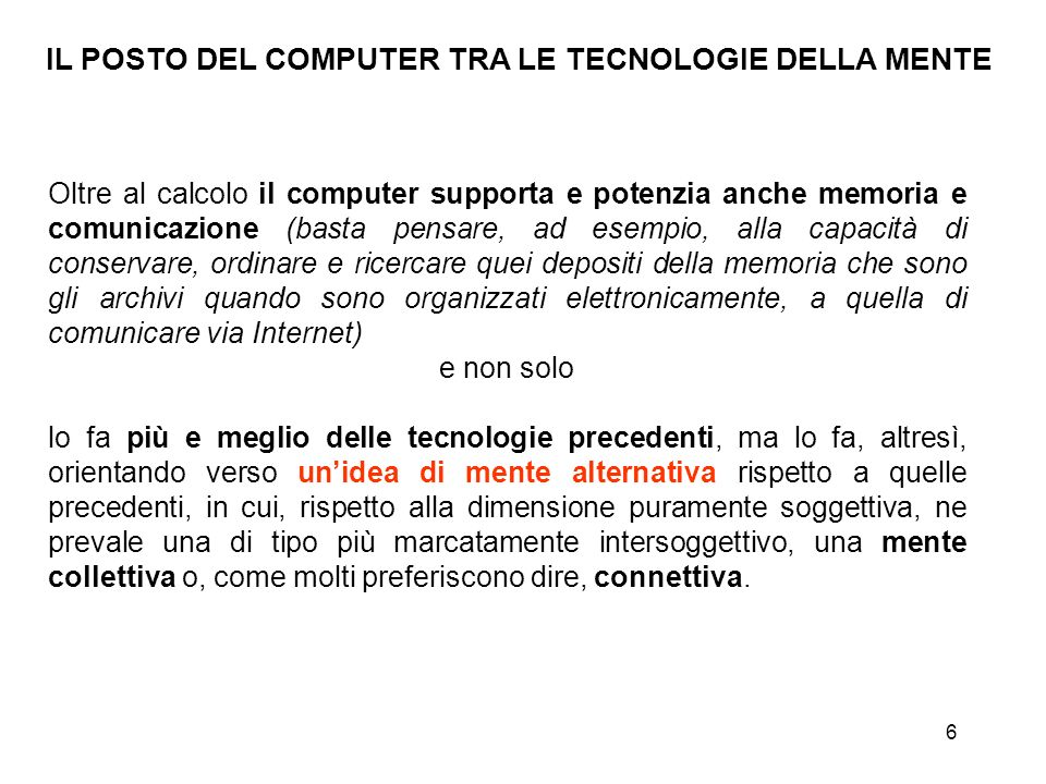 6 IL POSTO DEL COMPUTER TRA LE TECNOLOGIE DELLA MENTE Oltre al calcolo il computer supporta e potenzia anche memoria e comunicazione (basta pensare, a