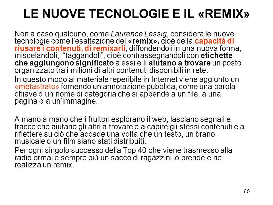 60 LE NUOVE TECNOLOGIE E IL «REMIX» Non a caso qualcuno, come Laurence Lessig, considera le nuove tecnologie come lesaltazione del «remix», cioè della
