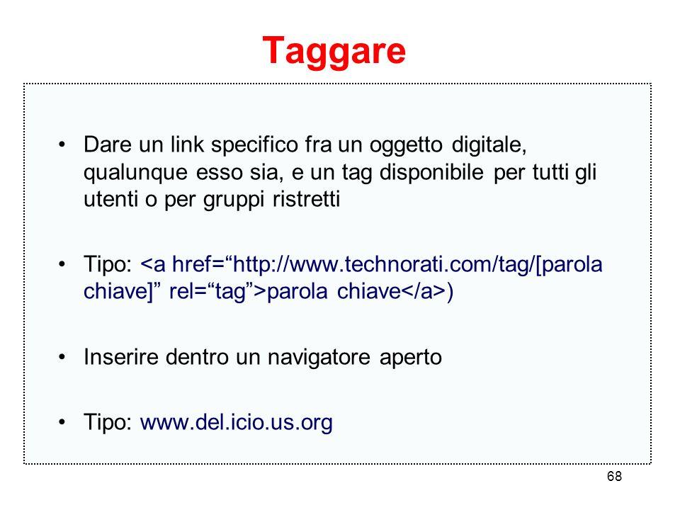 68 Taggare Dare un link specifico fra un oggetto digitale, qualunque esso sia, e un tag disponibile per tutti gli utenti o per gruppi ristretti Tipo: