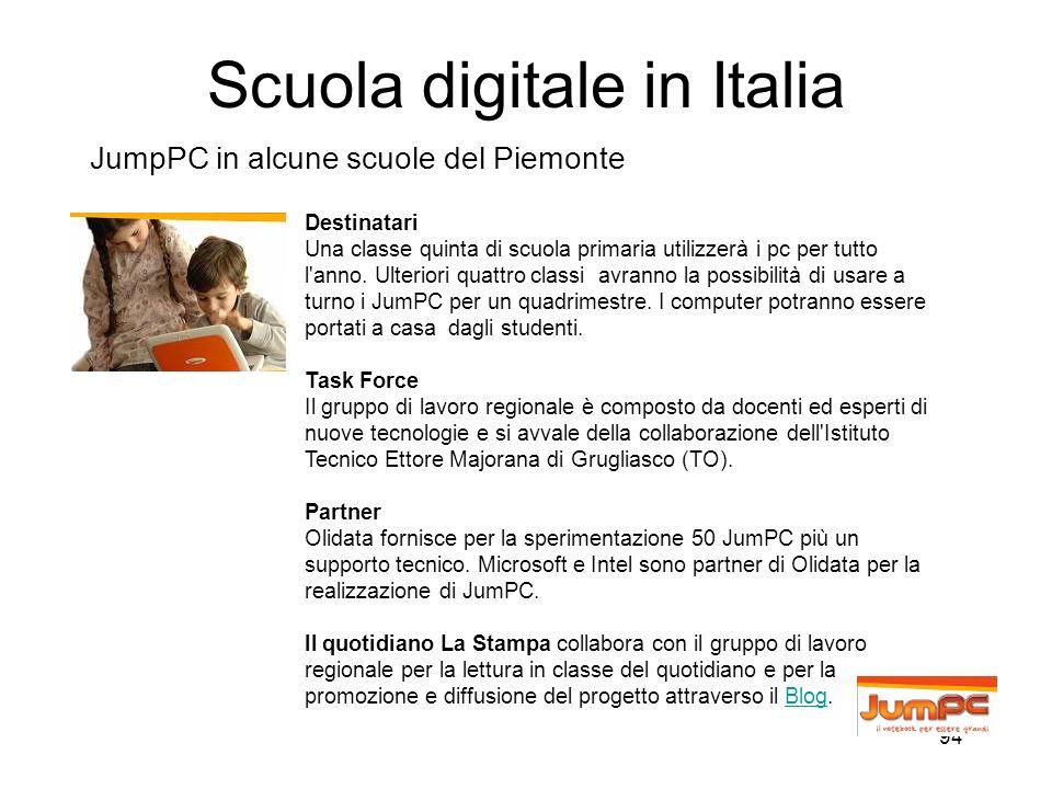 94 Scuola digitale in Italia JumpPC in alcune scuole del Piemonte Destinatari Una classe quinta di scuola primaria utilizzerà i pc per tutto l'anno. U