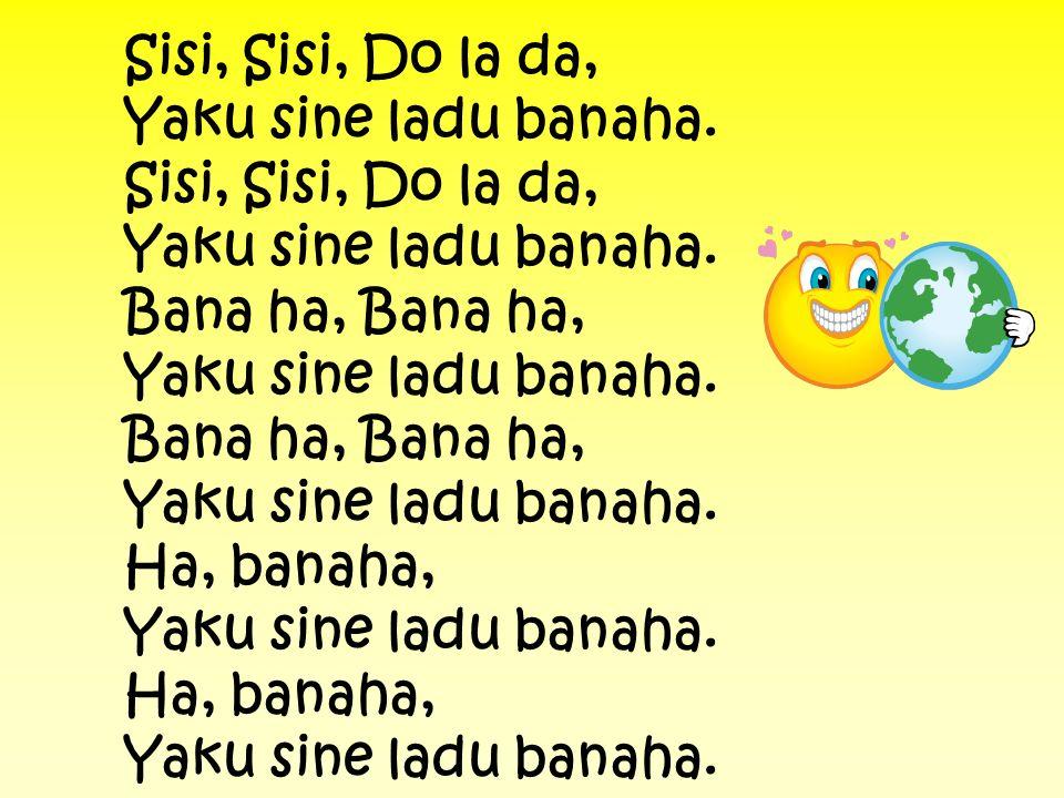 Sisi, Sisi, Do la da, Yaku sine ladu banaha. Bana ha, Bana ha, Yaku sine ladu banaha. Ha, banaha, Yaku sine ladu banaha.