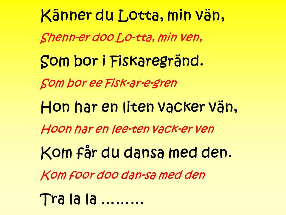 Känner du Lotta, min vän, Shenn-er doo Lo-tta, min ven, Som bor i Fiskaregränd. Som bor ee Fisk-ar-e-gren Hon har en liten vacker vän, Hoon har en lee