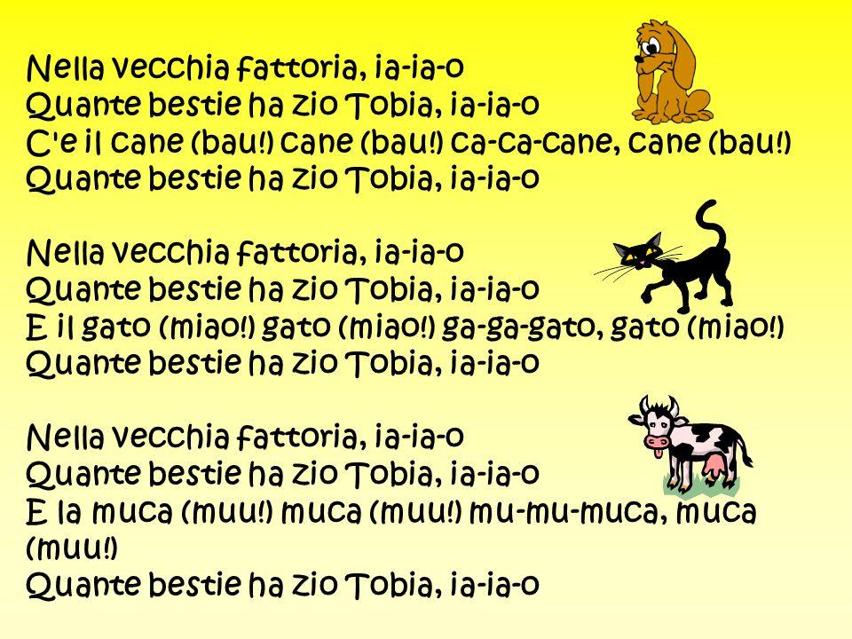 Nella vecchia fattoria, ia-ia-o Quante bestie ha zio Tobia, ia-ia-o C'e il cane (bau!) cane (bau!) ca-ca-cane, cane (bau!) Quante bestie ha zio Tobia,