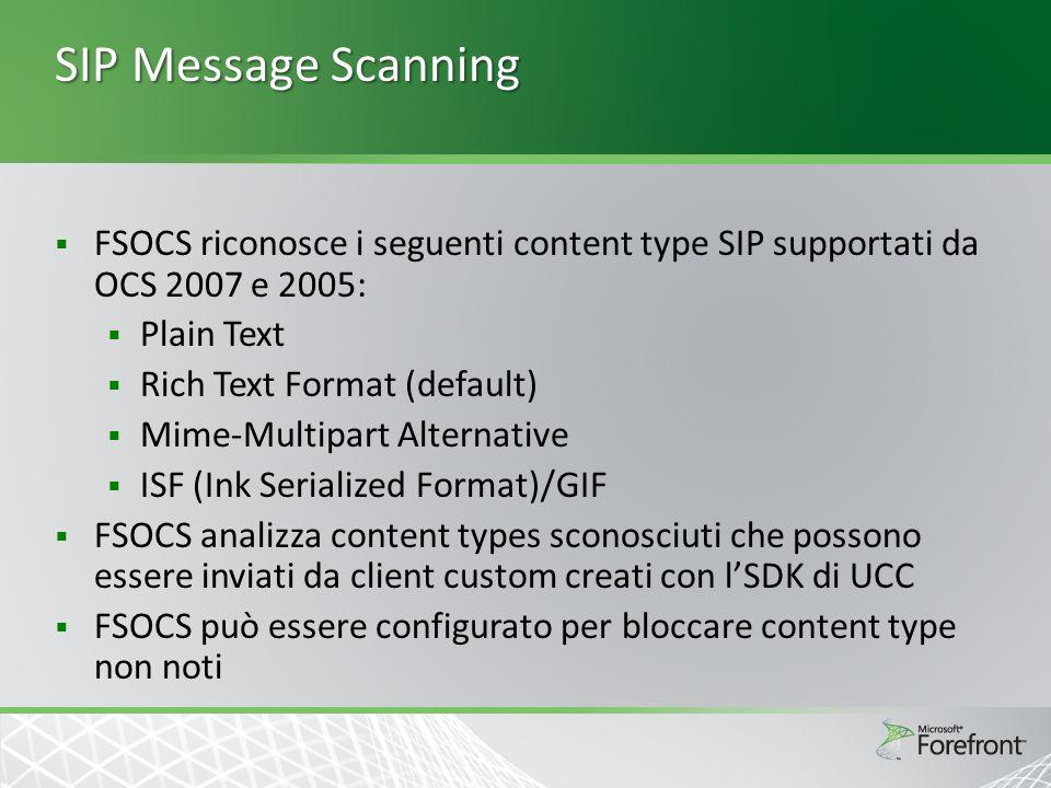 SIP Message Scanning FSOCS riconosce i seguenti content type SIP supportati da OCS 2007 e 2005: Plain Text Rich Text Format (default) Mime-Multipart Alternative ISF (Ink Serialized Format)/GIF FSOCS analizza content types sconosciuti che possono essere inviati da client custom creati con lSDK di UCC FSOCS può essere configurato per bloccare content type non noti