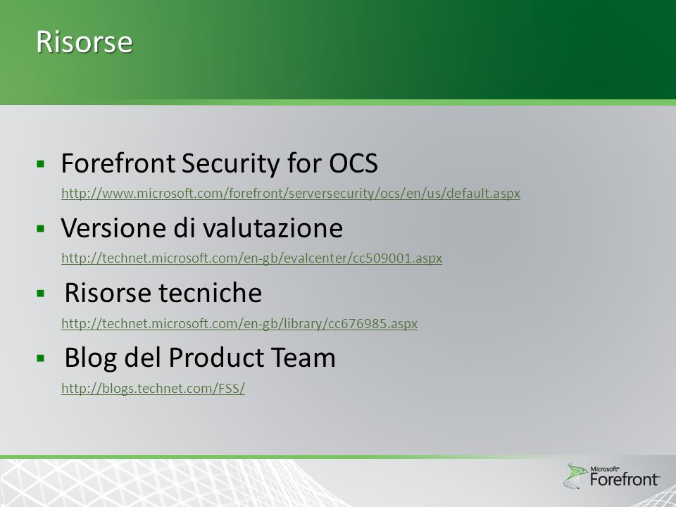 Risorse Forefront Security for OCS http://www.microsoft.com/forefront/serversecurity/ocs/en/us/default.aspx Versione di valutazione http://technet.microsoft.com/en-gb/evalcenter/cc509001.aspx Risorse tecniche http://technet.microsoft.com/en-gb/library/cc676985.aspx Blog del Product Team http://blogs.technet.com/FSS/