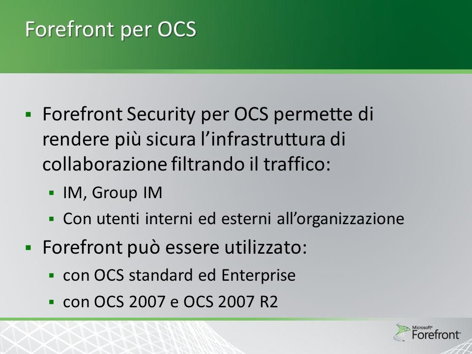 Forefront per OCS Forefront Security per OCS permette di rendere più sicura linfrastruttura di collaborazione filtrando il traffico: IM, Group IM Con utenti interni ed esterni allorganizzazione Forefront può essere utilizzato: con OCS standard ed Enterprise con OCS 2007 e OCS 2007 R2