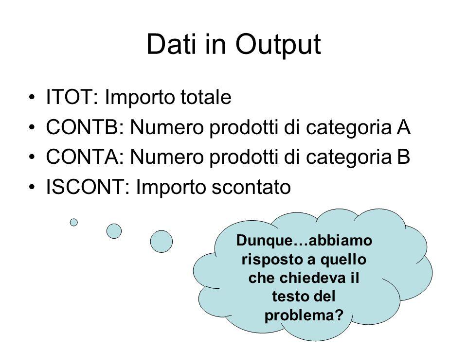 Dati in Output ITOT: Importo totale CONTB: Numero prodotti di categoria A CONTA: Numero prodotti di categoria B ISCONT: Importo scontato Dunque…abbiam