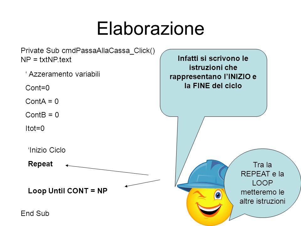Elaborazione Private Sub cmdPassaAllaCassa_Click() NP = txtNP.text End Sub Azzeramento variabili Cont=0 ContA = 0 ContB = 0 Itot=0 Inizio Ciclo Repeat