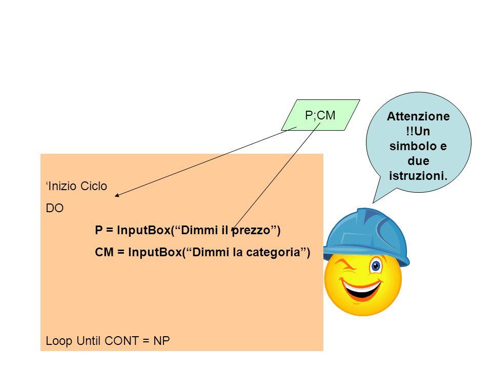 Inizio Ciclo DO P = InputBox(Dimmi il prezzo) CM = InputBox(Dimmi la categoria) Loop Until CONT = NP P;CM Attenzione !!Un simbolo e due istruzioni.