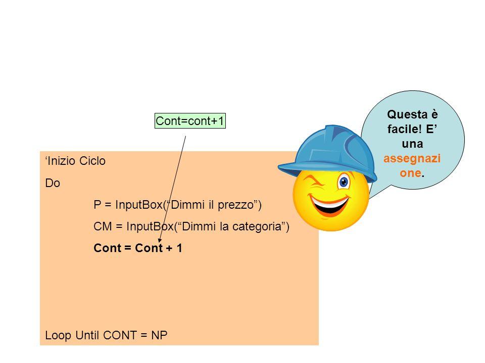 Inizio Ciclo Do P = InputBox(Dimmi il prezzo) CM = InputBox(Dimmi la categoria) Cont = Cont + 1 Loop Until CONT = NP Cont=cont+1 Questa è facile! E un