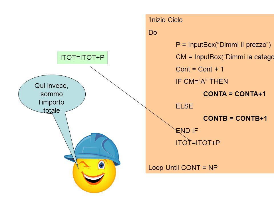 ITOT=ITOT+P Inizio Ciclo Do P = InputBox(Dimmi il prezzo) CM = InputBox(Dimmi la categoria) Cont = Cont + 1 IF CM=A THEN CONTA = CONTA+1 ELSE CONTB =