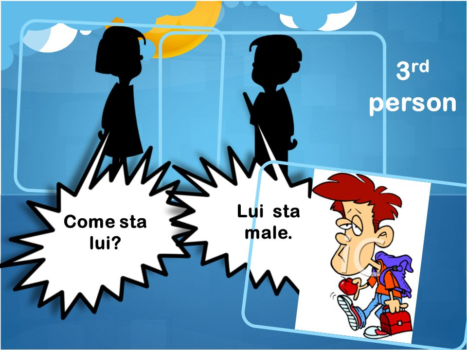 Come sta lui? 3 rd person Lui sta male.