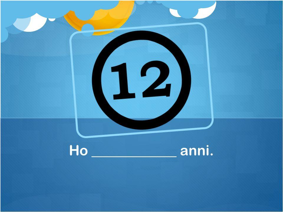 Ho ____________ anni.