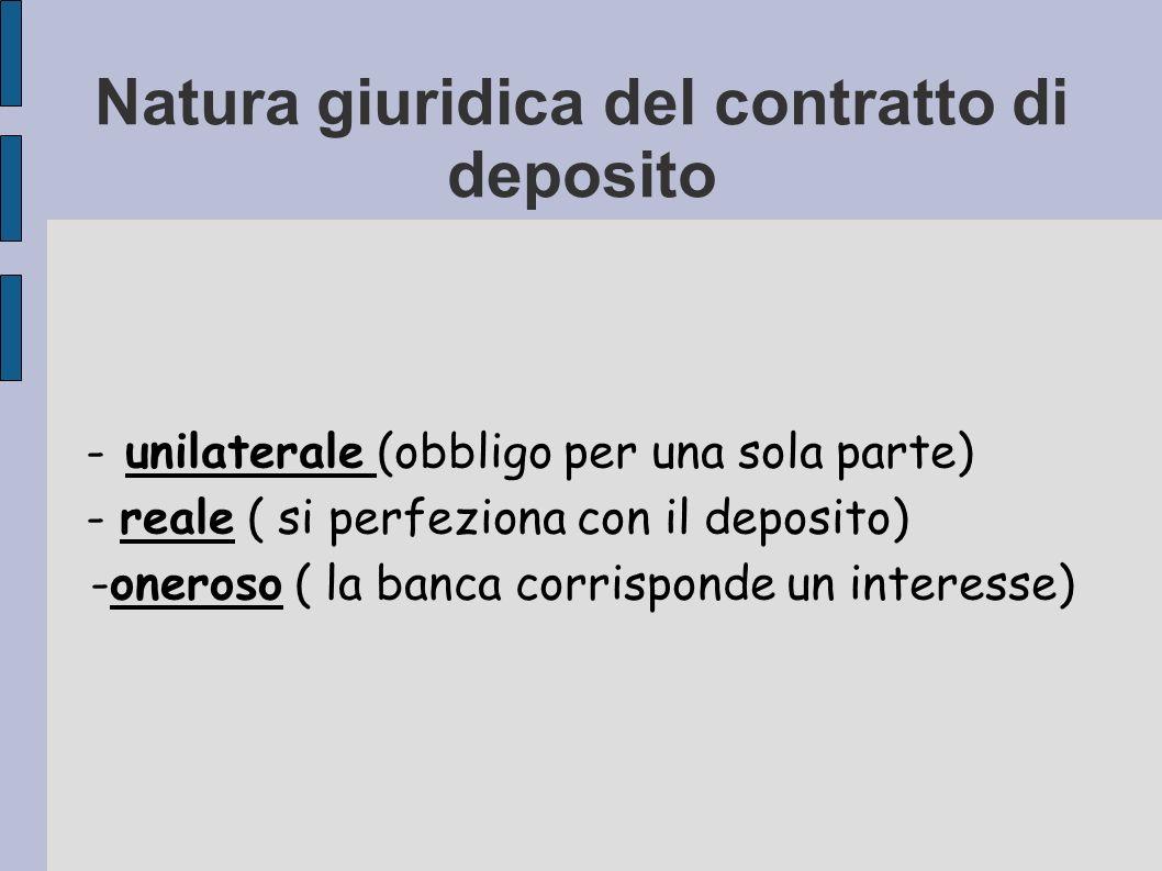 Natura giuridica del contratto di deposito - unilaterale (obbligo per una sola parte) - reale ( si perfeziona con il deposito) -oneroso ( la banca cor