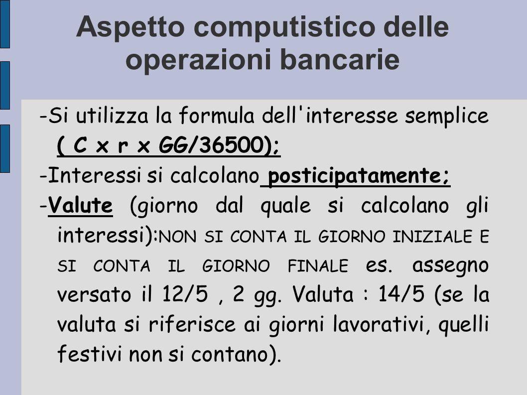 Aspetto computistico delle operazioni bancarie -Si utilizza la formula dell'interesse semplice ( C x r x GG/36500); -Interessi si calcolano posticipat