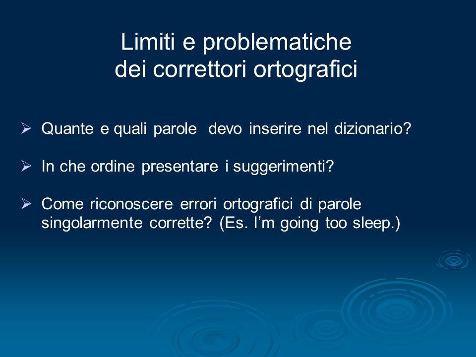 Limiti e problematiche dei correttori ortografici Quante e quali parole devo inserire nel dizionario? In che ordine presentare i suggerimenti? Come ri