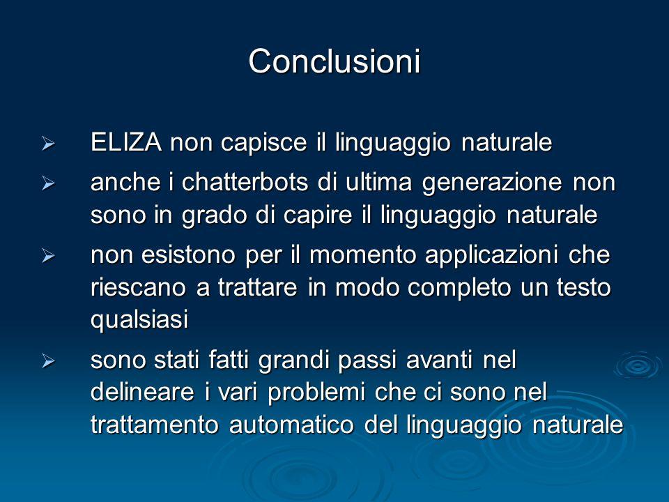 Conclusioni ELIZA non capisce il linguaggio naturale ELIZA non capisce il linguaggio naturale anche i chatterbots di ultima generazione non sono in gr