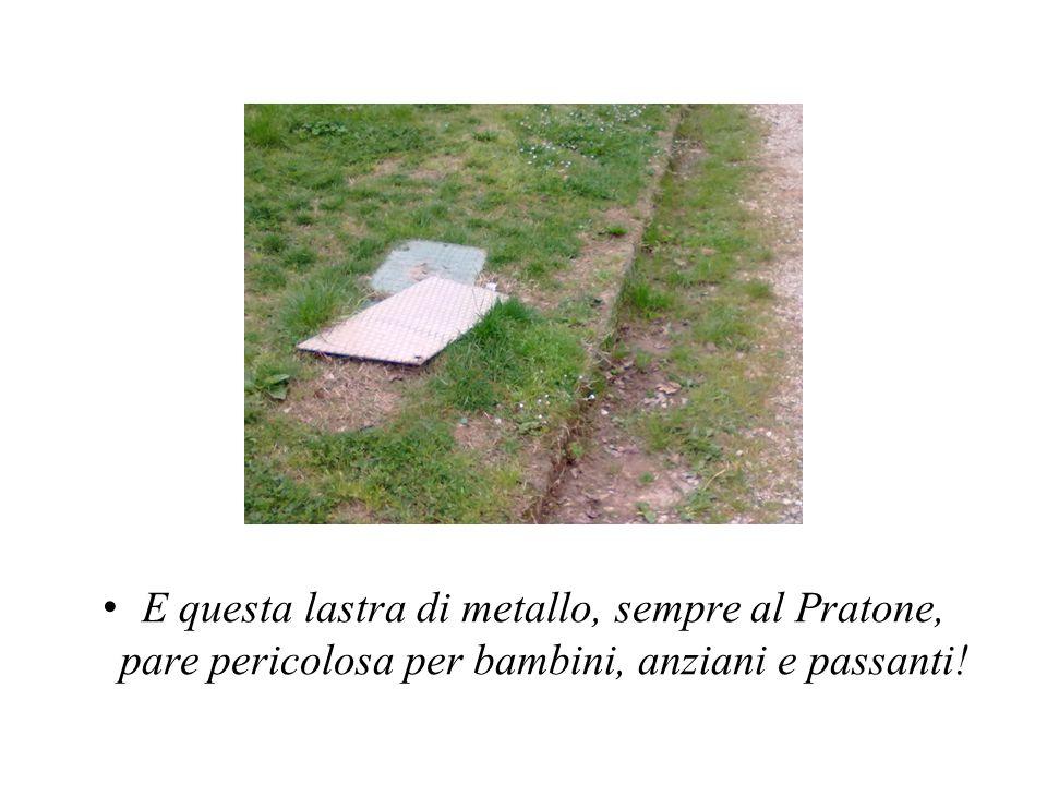E questa lastra di metallo, sempre al Pratone, pare pericolosa per bambini, anziani e passanti!