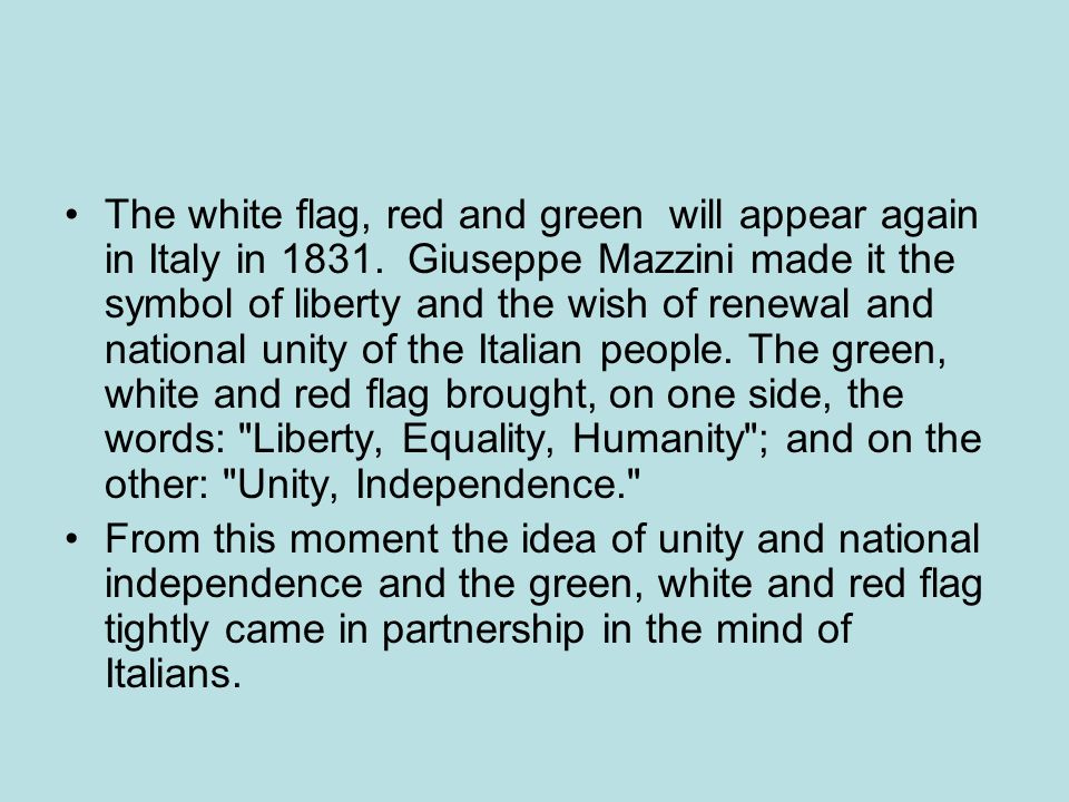 The white flag, red and green will appear again in Italy in 1831. Giuseppe Mazzini made it the symbol of liberty and the wish of renewal and national