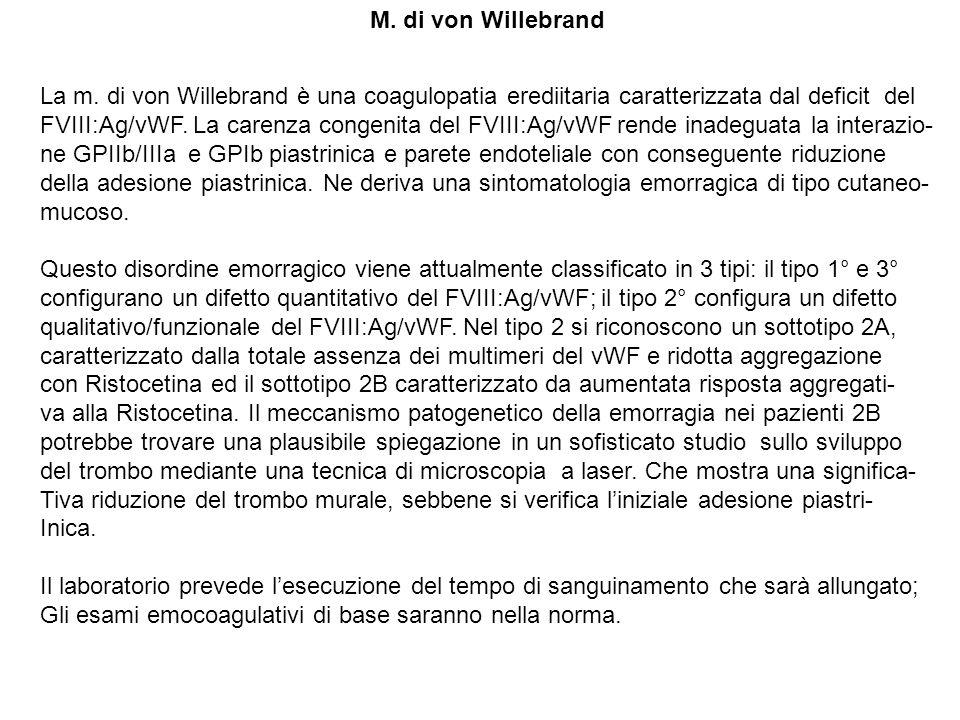M. di von Willebrand La m. di von Willebrand è una coagulopatia erediitaria caratterizzata dal deficit del FVIII:Ag/vWF. La carenza congenita del FVII