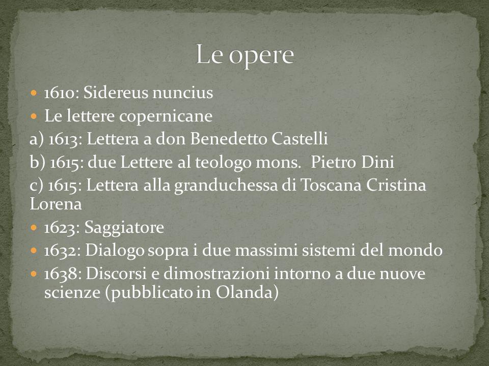 1610: Sidereus nuncius Le lettere copernicane a) 1613: Lettera a don Benedetto Castelli b) 1615: due Lettere al teologo mons. Pietro Dini c) 1615: Let