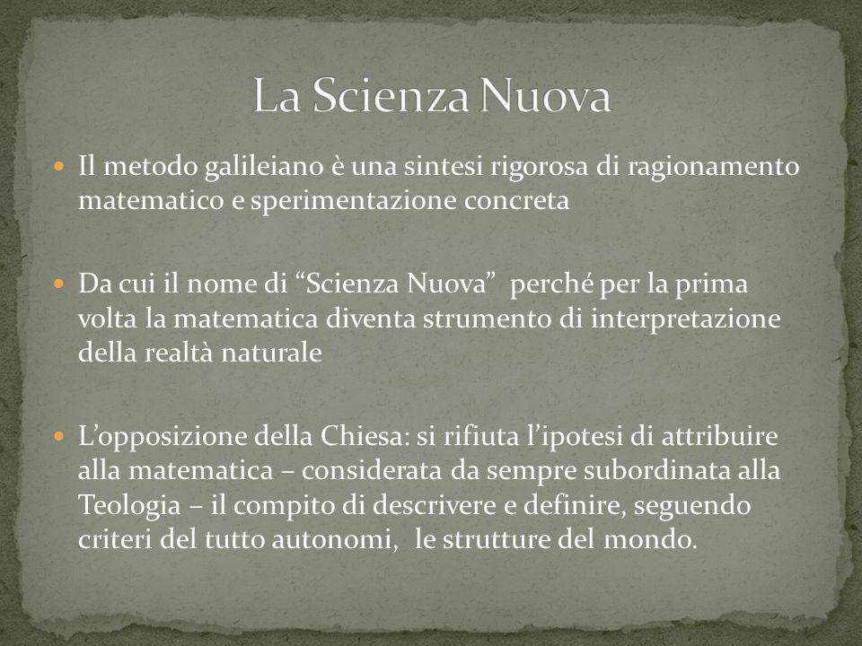 Il metodo galileiano è una sintesi rigorosa di ragionamento matematico e sperimentazione concreta Da cui il nome di Scienza Nuova perché per la prima