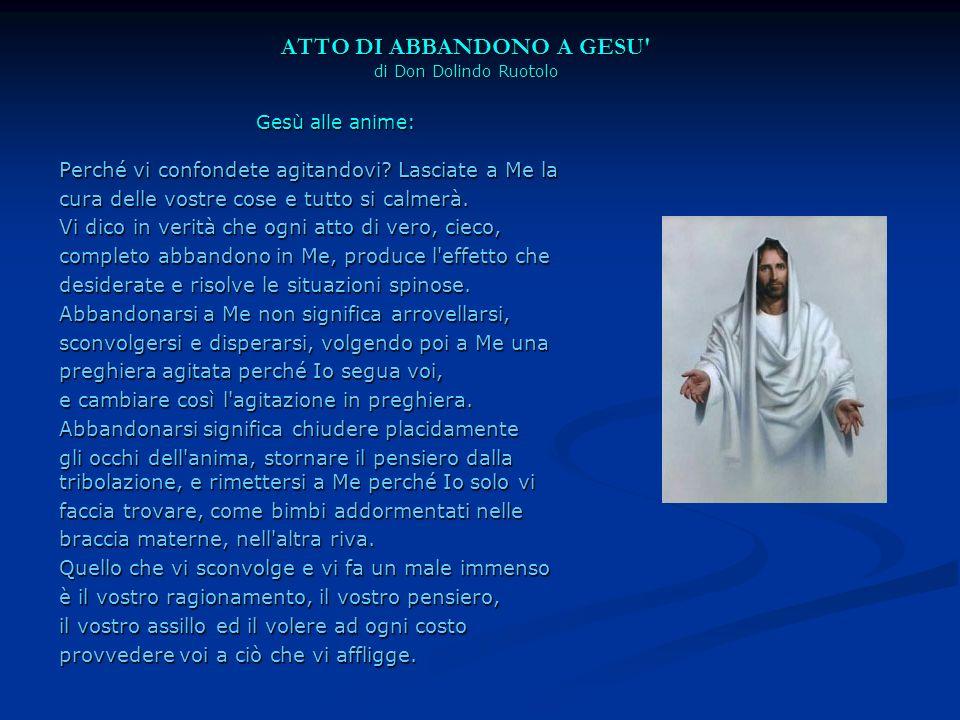 ATTO DI ABBANDONO A GESU' di Don Dolindo Ruotolo Gesù alle anime: Perché vi confondete agitandovi? Lasciate a Me la cura delle vostre cose e tutto si