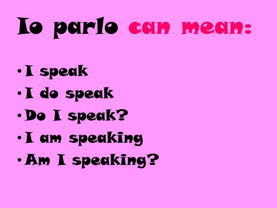 Tu parli can mean: You speak You do speak Do you speak? You are speaking Are you speaking?